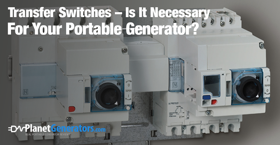 Transfer Switches – Is It Necessary For Your Portable Generator?